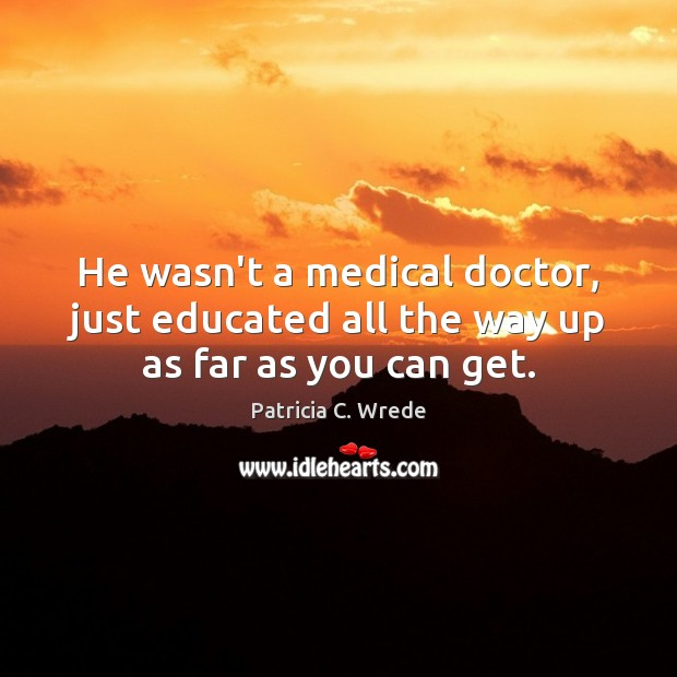 He wasn't a medical doctor, just educated all the way up as far as you can get. Medical Quotes Image
