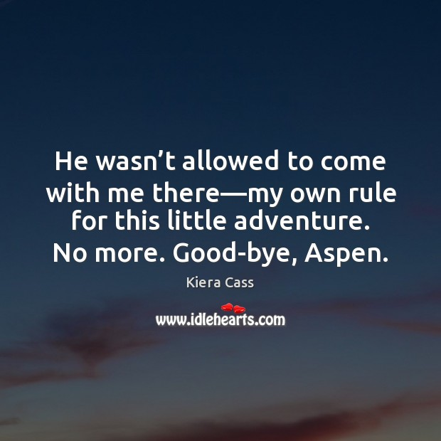 He wasn't allowed to come with me there—my own rule Kiera Cass Picture Quote