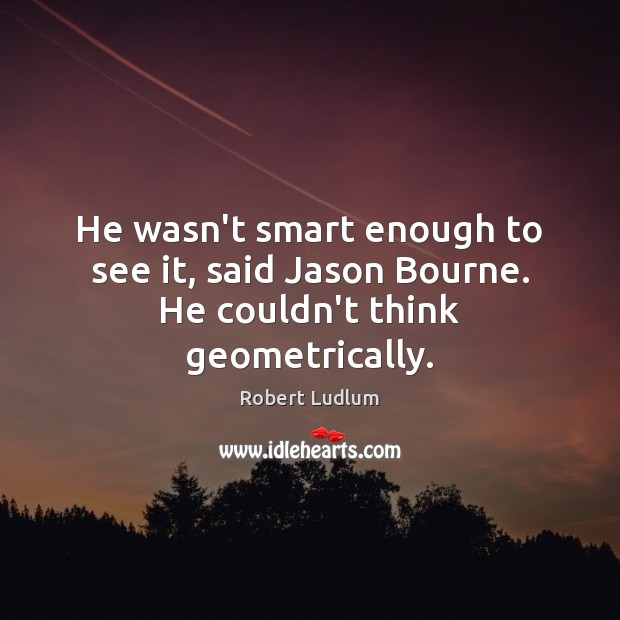 He wasn't smart enough to see it, said Jason Bourne. He couldn't think geometrically. Image