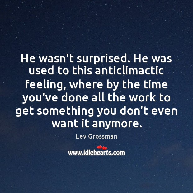He wasn't surprised. He was used to this anticlimactic feeling, where by Lev Grossman Picture Quote