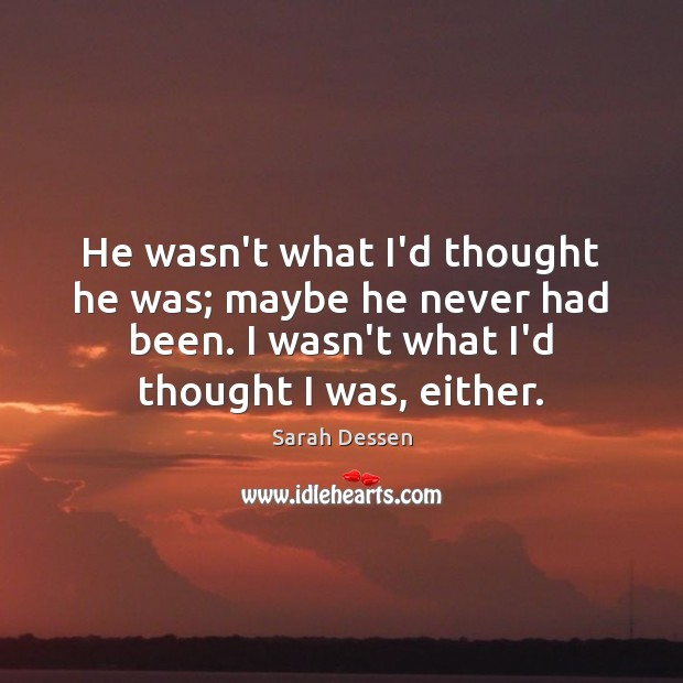 He wasn't what I'd thought he was; maybe he never had been. Sarah Dessen Picture Quote