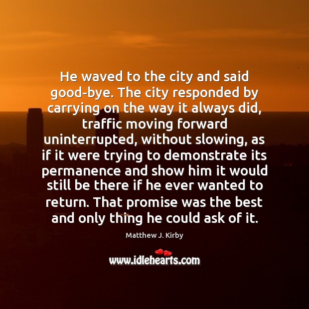 He waved to the city and said good-bye. The city responded by Matthew J. Kirby Picture Quote