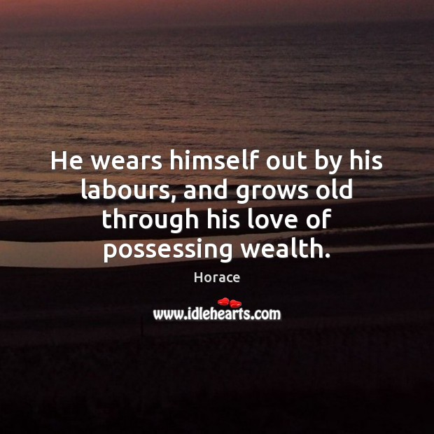 He wears himself out by his labours, and grows old through his love of possessing wealth. Image