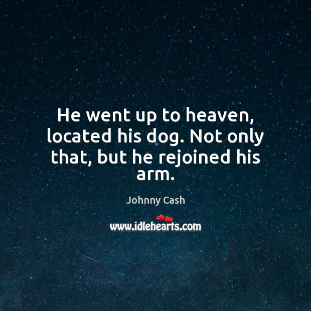 He went up to heaven, located his dog. Not only that, but he rejoined his arm. Johnny Cash Picture Quote