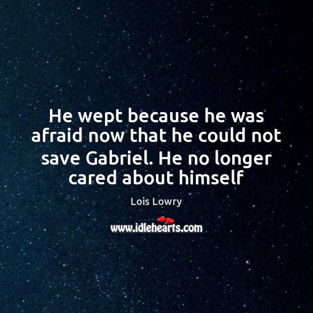 He wept because he was afraid now that he could not save Lois Lowry Picture Quote