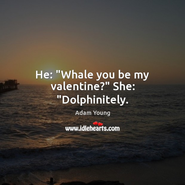 "Image, He: ""Whale you be my valentine?"" She: ""Dolphinitely."