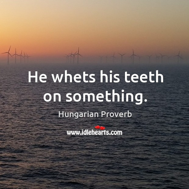 Image, He whets his teeth on something.