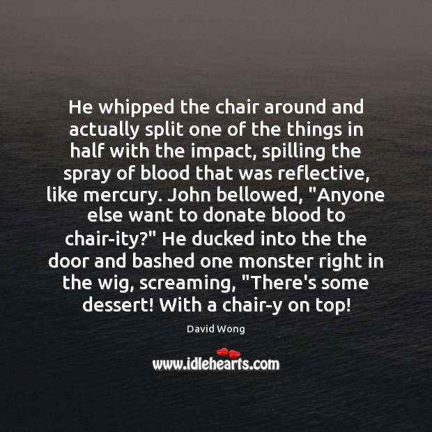 He whipped the chair around and actually split one of the things Donate Quotes Image