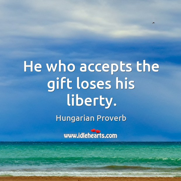 He who accepts the gift loses his liberty. Image