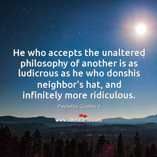 He who accepts the unaltered philosophy of another is as ludicrous as Image
