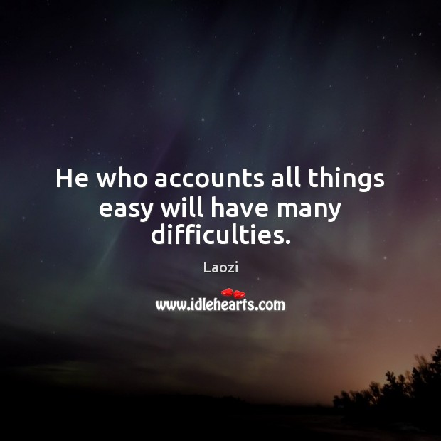 Image, He who accounts all things easy will have many difficulties.