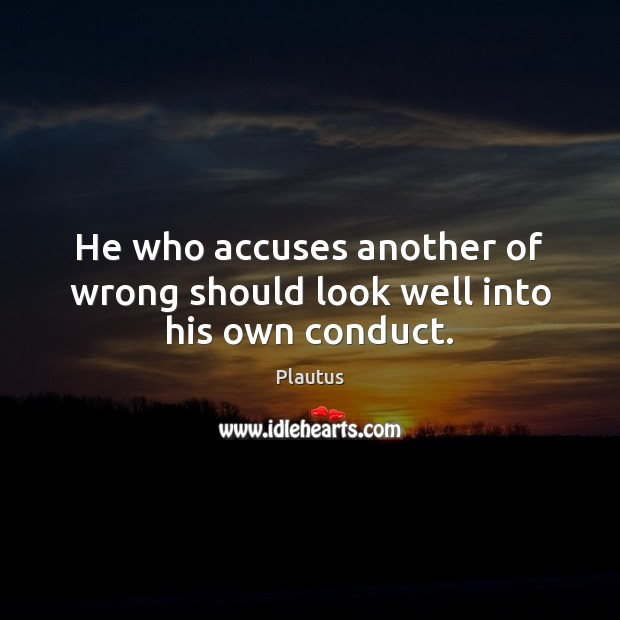 He who accuses another of wrong should look well into his own conduct. Plautus Picture Quote