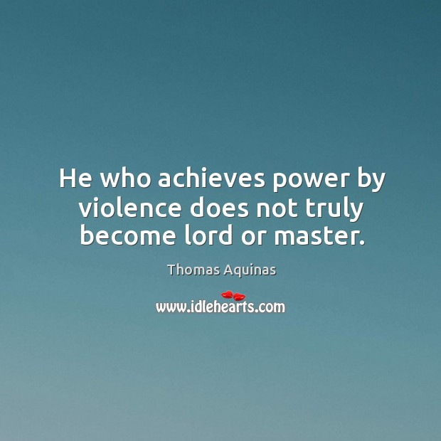 Image, He who achieves power by violence does not truly become lord or master.