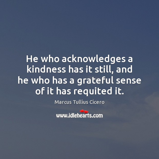 Image, He who acknowledges a kindness has it still, and he who has