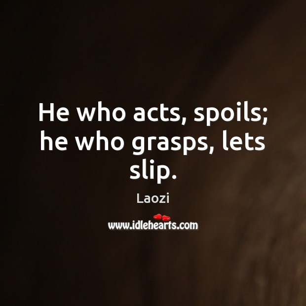 He who acts, spoils; he who grasps, lets slip. Laozi Picture Quote
