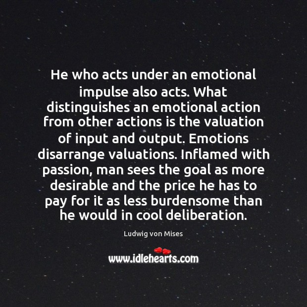 He who acts under an emotional impulse also acts. What distinguishes an Ludwig von Mises Picture Quote