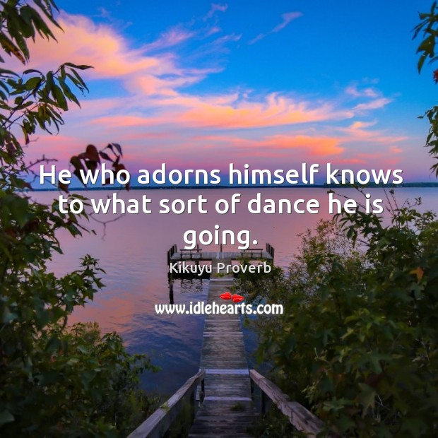 Image, He who adorns himself knows to what sort of dance he is going.