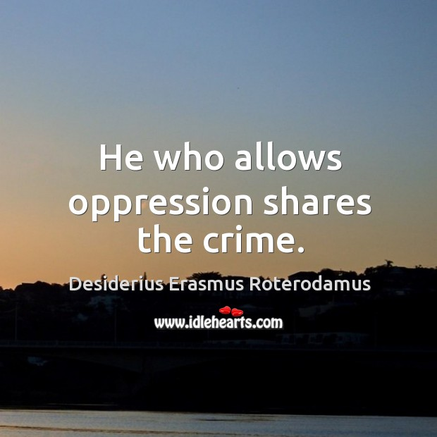 He who allows oppression shares the crime. Image