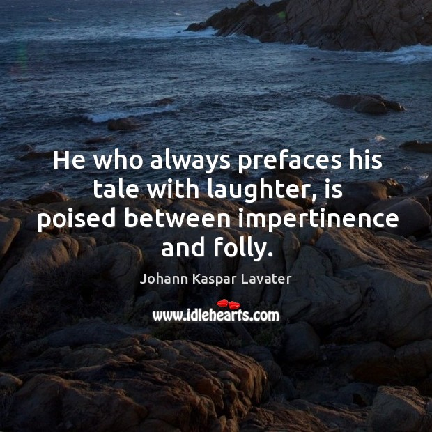 He who always prefaces his tale with laughter, is poised between impertinence and folly. Image
