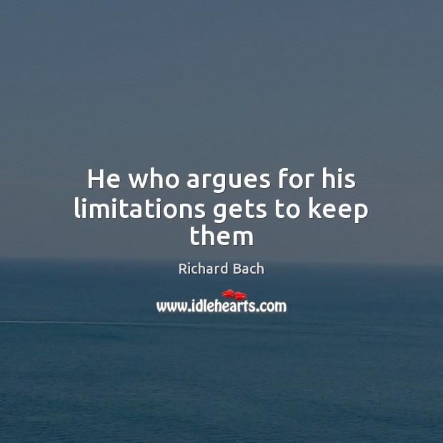 He who argues for his limitations gets to keep them Image