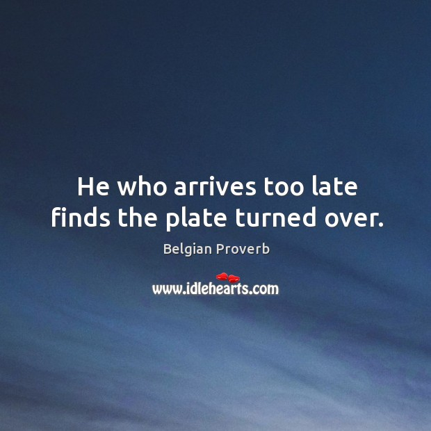 He who arrives too late finds the plate turned over. Belgian Proverbs Image