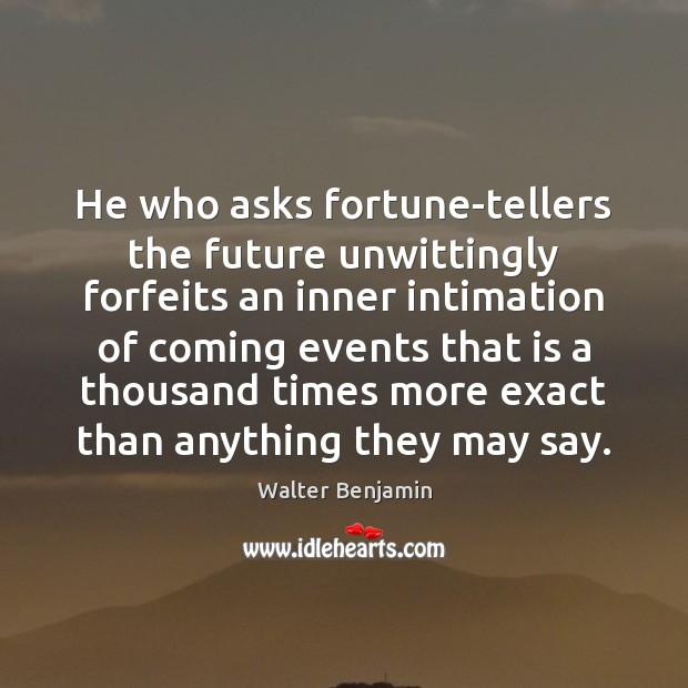 He who asks fortune-tellers the future unwittingly forfeits an inner intimation of Walter Benjamin Picture Quote