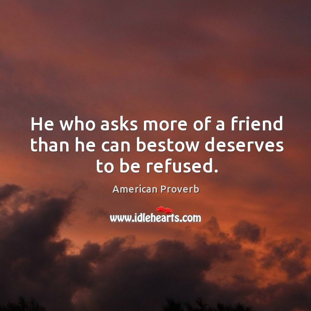 He who asks more of a friend than he can bestow deserves to be refused. American Proverbs Image