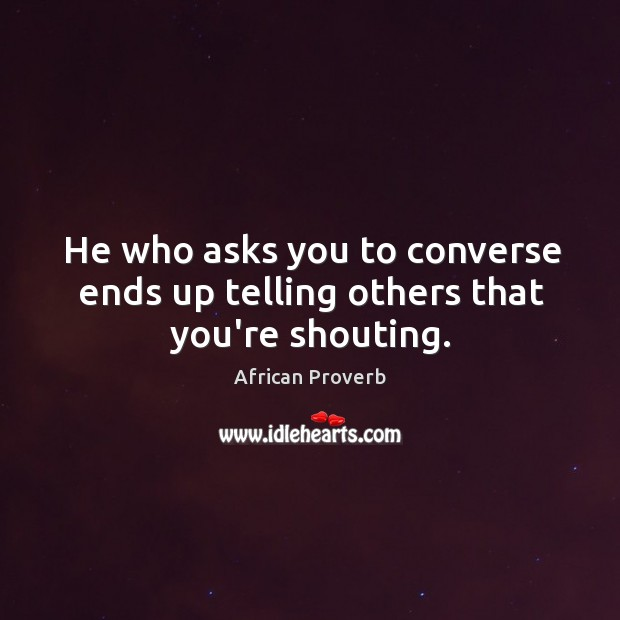 Image, He who asks you to converse ends up telling others that you're shouting.