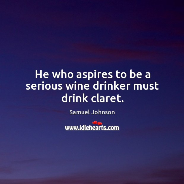 He who aspires to be a serious wine drinker must drink claret. Image