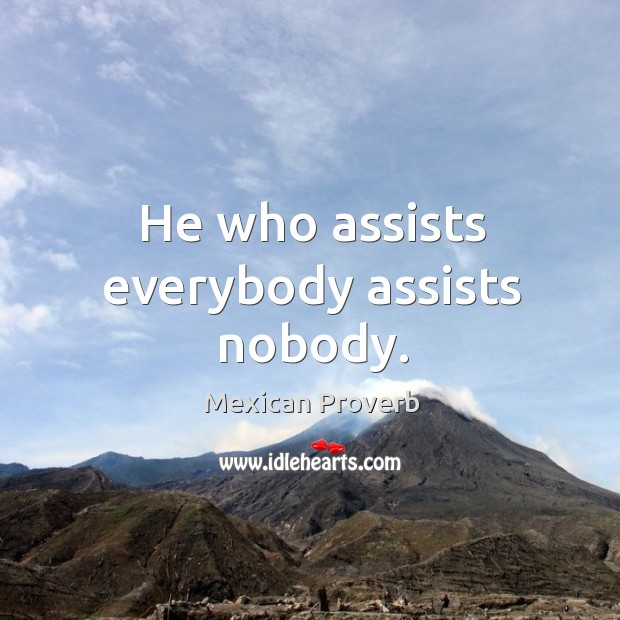 Image, He who assists everybody assists nobody.