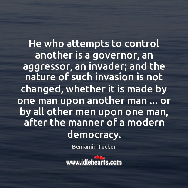 He who attempts to control another is a governor, an aggressor, an Benjamin Tucker Picture Quote