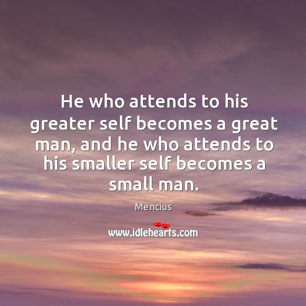 He who attends to his greater self becomes a great man, and he who attends to his smaller self becomes a small man. Image