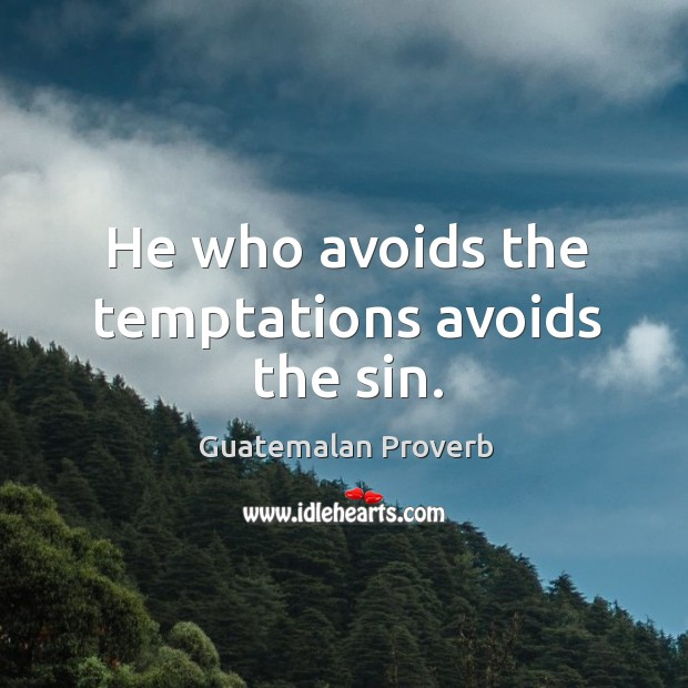 He who avoids the temptations avoids the sin. Guatemalan Proverbs Image