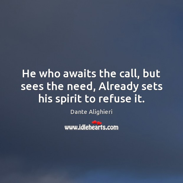 He who awaits the call, but sees the need, Already sets his spirit to refuse it. Image