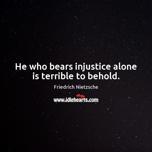 He who bears injustice alone is terrible to behold. Image