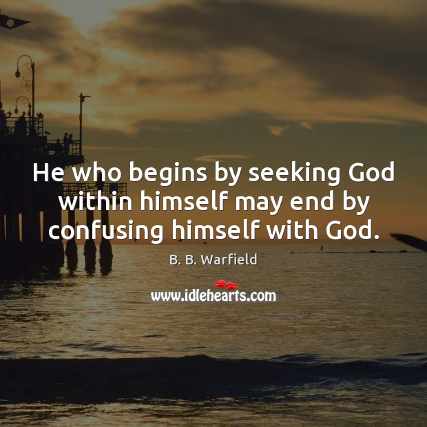Image, He who begins by seeking God within himself may end by confusing himself with God.