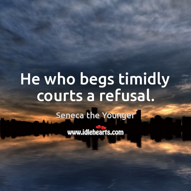He who begs timidly courts a refusal. Image