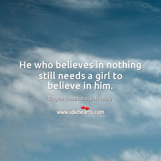 He who believes in nothing still needs a girl to believe in him. Believe in Him Quotes Image