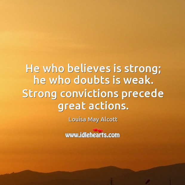 Image, He who believes is strong; he who doubts is weak. Strong convictions precede great actions.