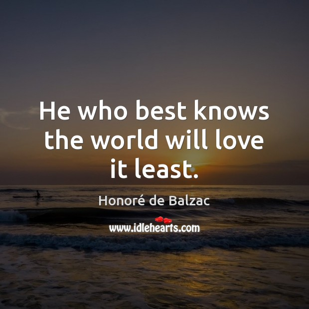 Image, He who best knows the world will love it least.