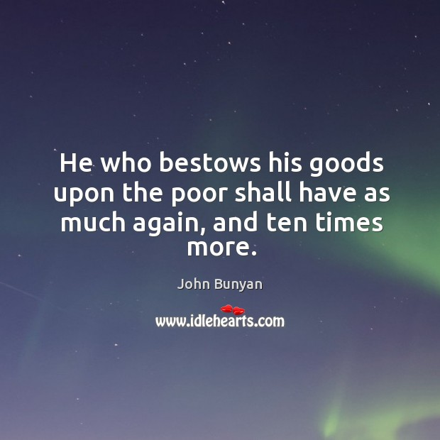 He who bestows his goods upon the poor shall have as much again, and ten times more. Image