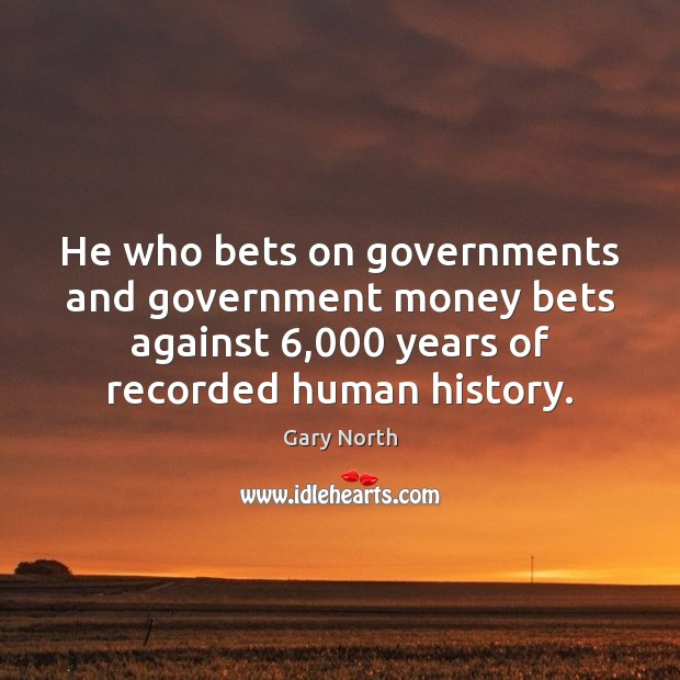 He who bets on governments and government money bets against 6,000 years of Image