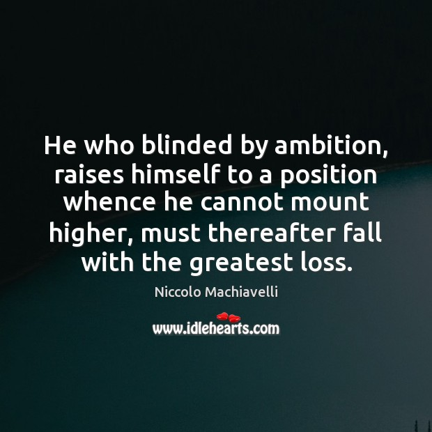 He who blinded by ambition, raises himself to a position whence he Niccolo Machiavelli Picture Quote