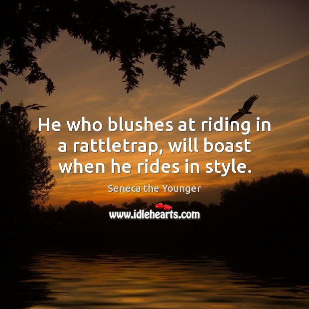 Image, He who blushes at riding in a rattletrap, will boast when he rides in style.