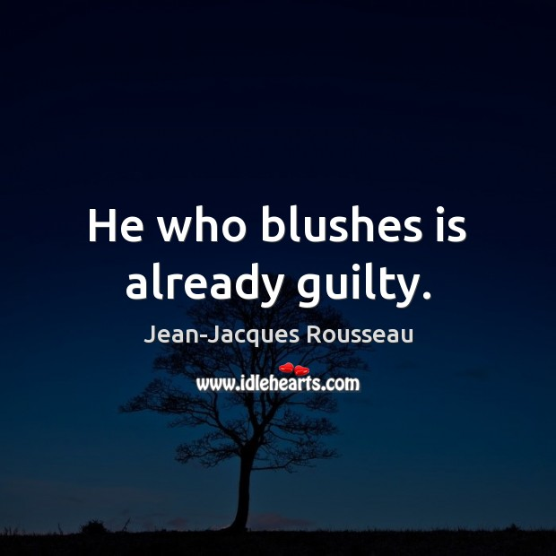 He who blushes is already guilty. Jean-Jacques Rousseau Picture Quote