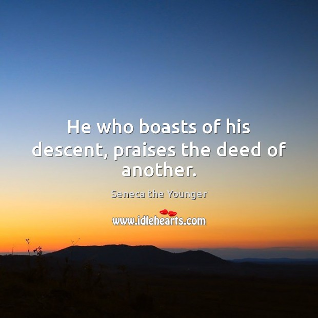 He who boasts of his descent, praises the deed of another. Image