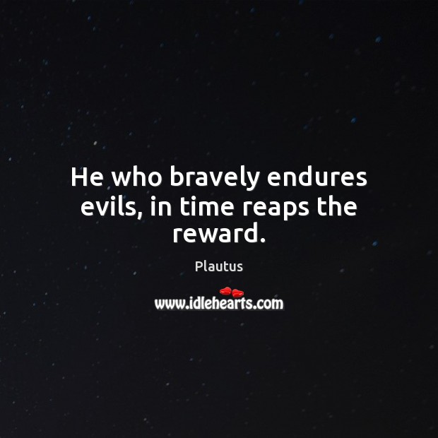 He who bravely endures evils, in time reaps the reward. Plautus Picture Quote