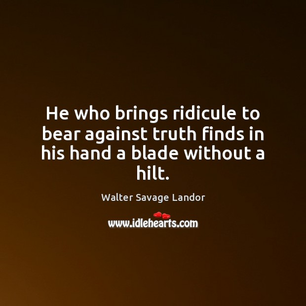 He who brings ridicule to bear against truth finds in his hand a blade without a hilt. Walter Savage Landor Picture Quote