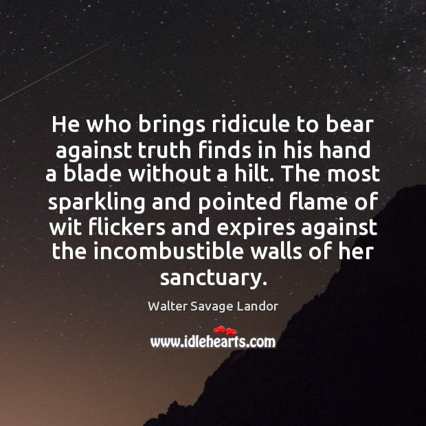 He who brings ridicule to bear against truth finds in his hand Walter Savage Landor Picture Quote