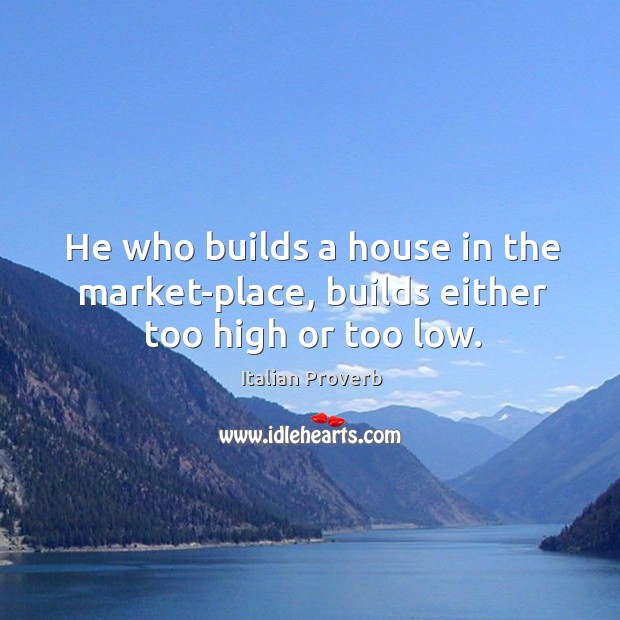 Image, He who builds a house in the market-place, builds either too high or too low.